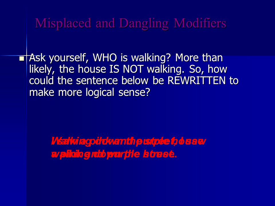 Misplaced and Dangling Modifiers Ask yourself, WHO is walking.