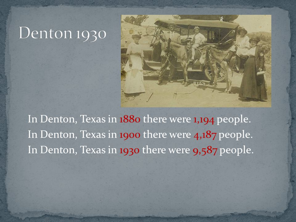 In Denton, Texas in 1880 there were 1,194 people. In Denton, Texas in 1900 there were 4,187 people.