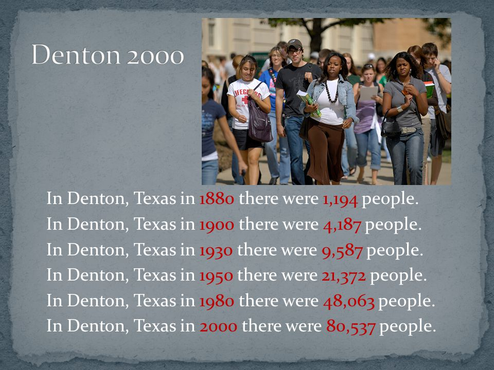 In Denton, Texas in 1880 there were 1,194 people.In Denton, Texas in 1900 there were 4,187 people.