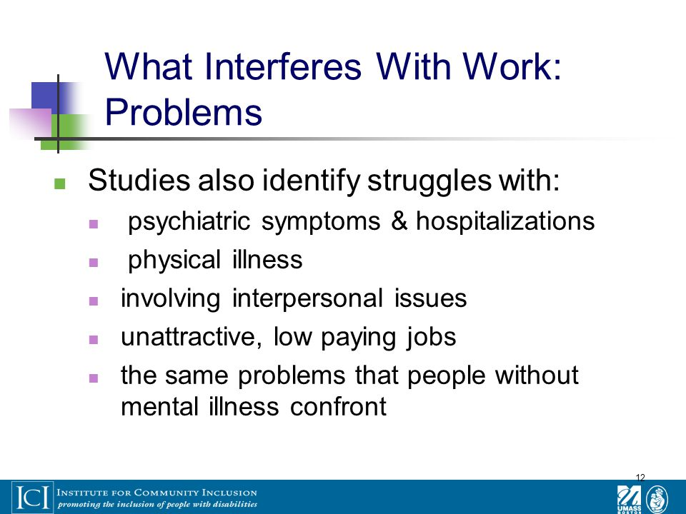 12 What Interferes With Work: Problems Studies also identify struggles with: psychiatric symptoms & hospitalizations physical illness involving interpersonal issues unattractive, low paying jobs the same problems that people without mental illness confront