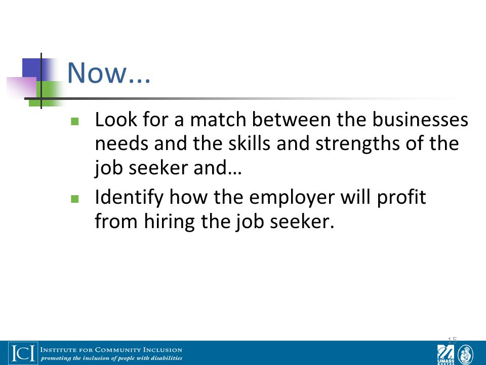 15 Now... Look for a match between the businesses needs and the skills and strengths of the job seeker and… Identify how the employer will profit from