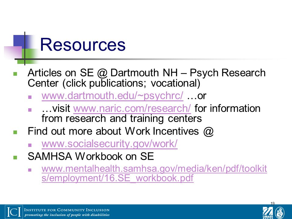 19 Resources Articles on SE @ Dartmouth NH – Psych Research Center (click publications; vocational) www.dartmouth.edu/~psychrc/ …or www.dartmouth.edu/~psychrc/ …visit www.naric.com/research/ for information from research and training centerswww.naric.com/research/ Find out more about Work Incentives @ www.socialsecurity.gov/work/ SAMHSA Workbook on SE www.mentalhealth.samhsa.gov/media/ken/pdf/toolkit s/employment/16.SE_workbook.pdf www.mentalhealth.samhsa.gov/media/ken/pdf/toolkit s/employment/16.SE_workbook.pdf