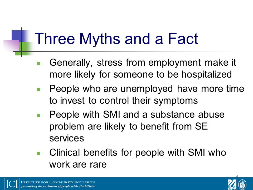 4 Three Myths and a Fact Generally, stress from employment make it more likely for someone to be hospitalized People who are unemployed have more time to invest to control their symptoms People with SMI and a substance abuse problem are likely to benefit from SE services Clinical benefits for people with SMI who work are rare