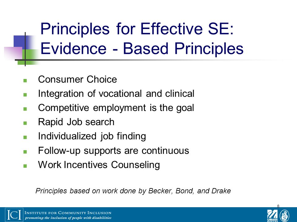8 Principles for Effective SE: Evidence - Based Principles Consumer Choice Integration of vocational and clinical Competitive employment is the goal Rapid Job search Individualized job finding Follow-up supports are continuous Work Incentives Counseling Principles based on work done by Becker, Bond, and Drake