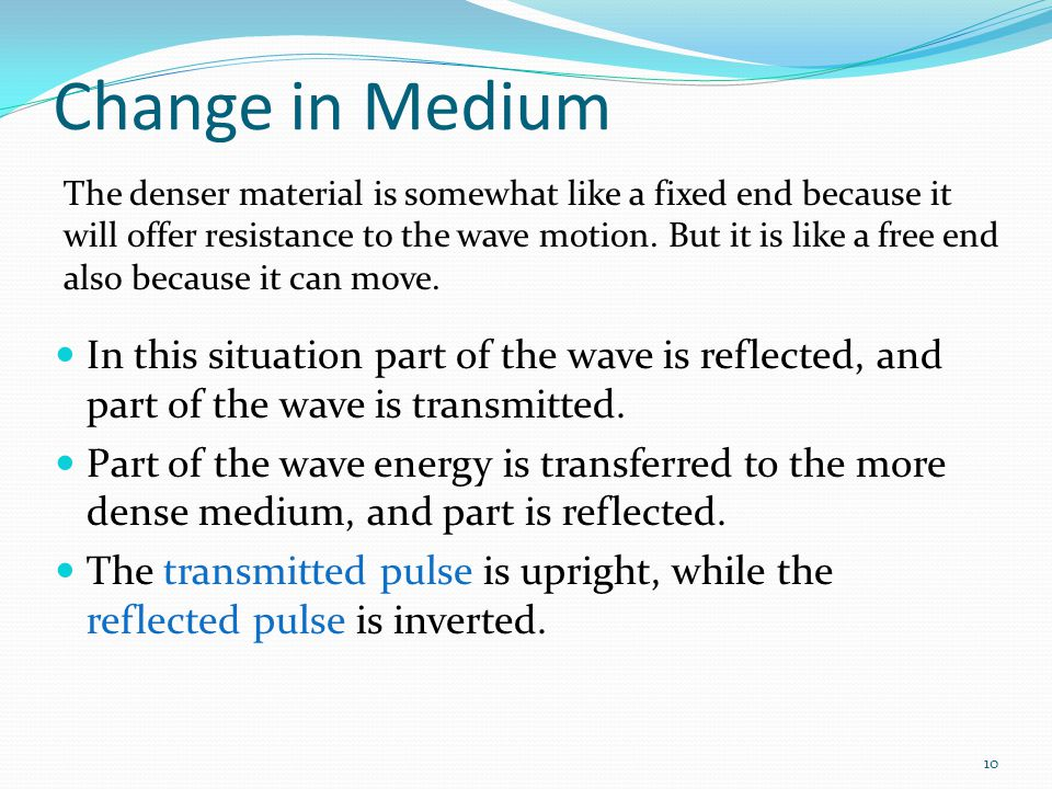 10 Change in Medium In this situation part of the wave is reflected, and part of the wave is transmitted. Part of the wave energy is transferred to th