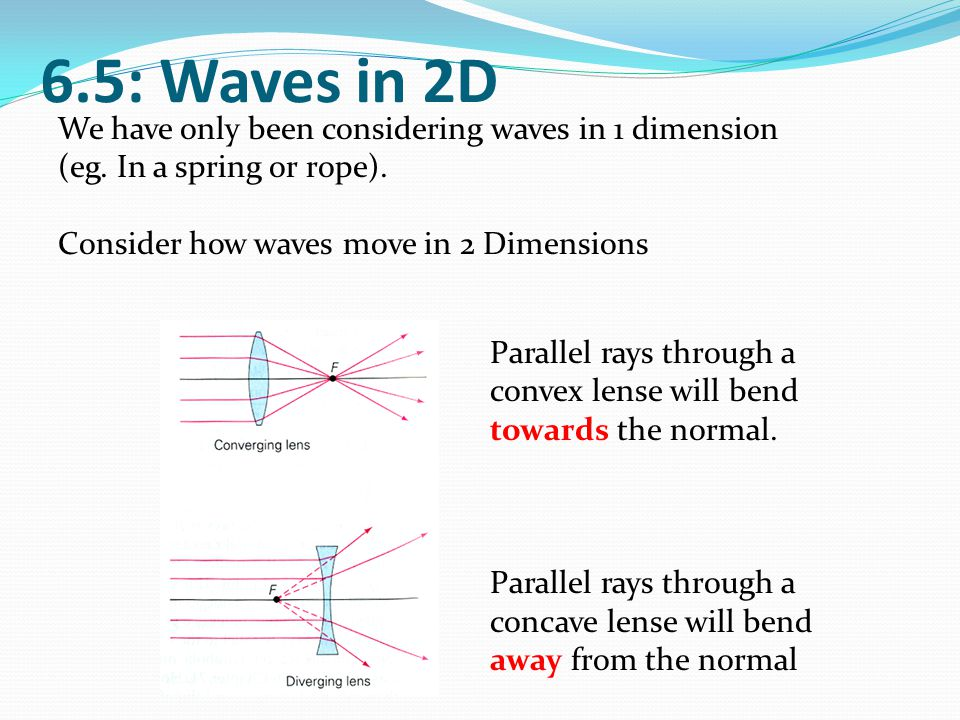 6.5: Waves in 2D We have only been considering waves in 1 dimension (eg. In a spring or rope). Consider how waves move in 2 Dimensions Parallel rays t