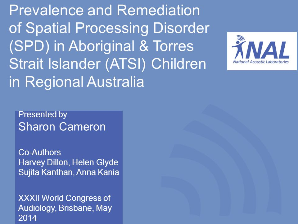 National Acoustic Laboratories, Sydney, Australia Prevalence and Remediation of Spatial Processing Disorder (SPD) in Aboriginal & Torres Strait Islander (ATSI) Children in Regional Australia Presented by Sharon Cameron Co-Authors Harvey Dillon, Helen Glyde Sujita Kanthan, Anna Kania XXXII World Congress of Audiology, Brisbane, May 2014