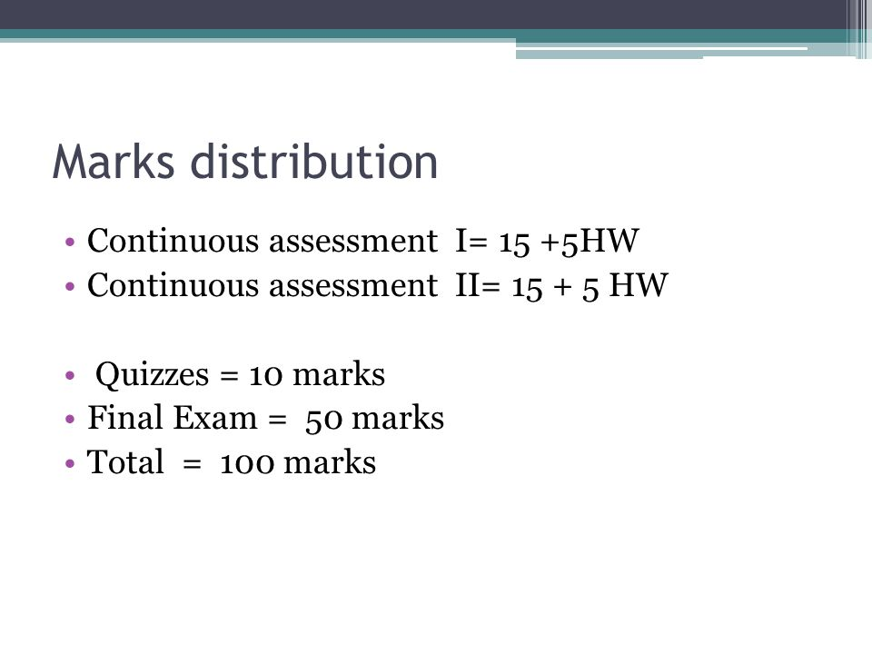 Marks distribution Continuous assessment I= 15 +5HW Continuous assessment II= 15 + 5 HW Quizzes = 10 marks Final Exam = 50 marks Total = 100 marks