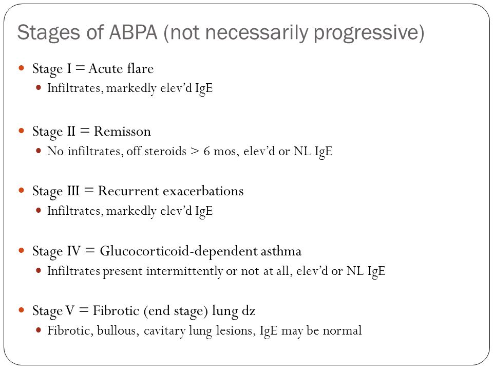Stages of ABPA (not necessarily progressive) Stage I = Acute flare Infiltrates, markedly elevd IgE Stage II = Remisson No infiltrates, off steroids > 6 mos, elevd or NL IgE Stage III = Recurrent exacerbations Infiltrates, markedly elevd IgE Stage IV = Glucocorticoid-dependent asthma Infiltrates present intermittently or not at all, elevd or NL IgE Stage V = Fibrotic (end stage) lung dz Fibrotic, bullous, cavitary lung lesions, IgE may be normal
