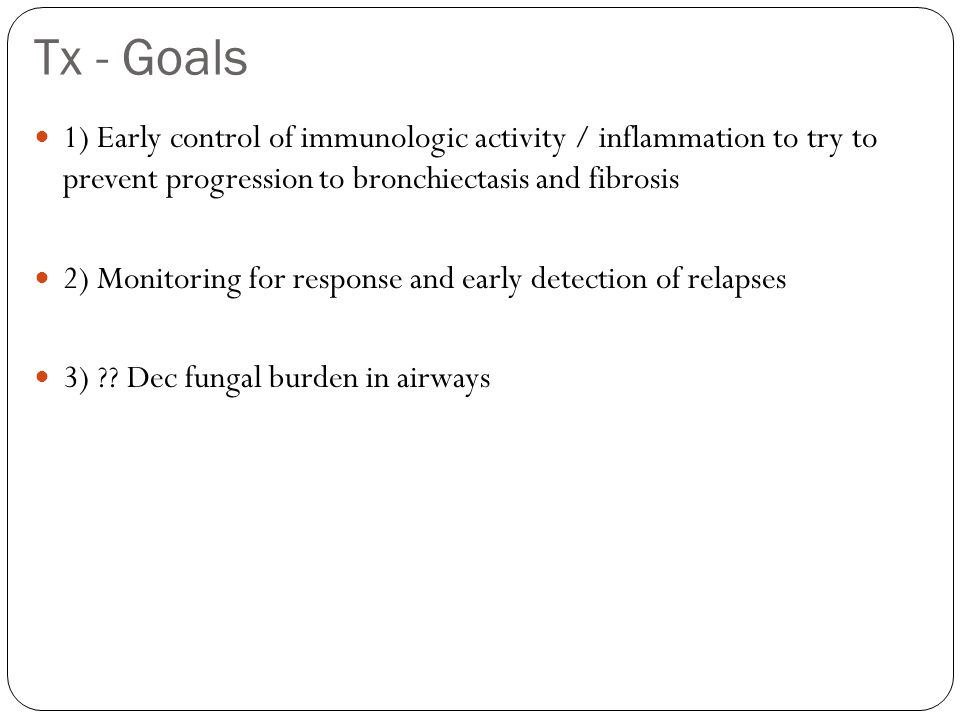 Tx - Goals 1) Early control of immunologic activity / inflammation to try to prevent progression to bronchiectasis and fibrosis 2) Monitoring for response and early detection of relapses 3) ?.