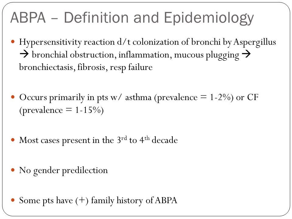ABPA – Definition and Epidemiology Hypersensitivity reaction d/t colonization of bronchi by Aspergillus bronchial obstruction, inflammation, mucous plugging bronchiectasis, fibrosis, resp failure Occurs primarily in pts w/ asthma (prevalence = 1-2%) or CF (prevalence = 1-15%) Most cases present in the 3 rd to 4 th decade No gender predilection Some pts have (+) family history of ABPA