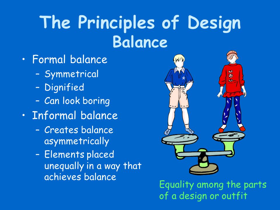 The Principles of Design Balance Formal balance –Symmetrical –Dignified –Can look boring Informal balance –Creates balance asymmetrically –Elements pl