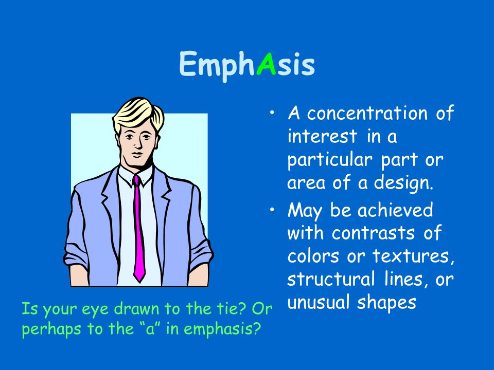 EmphAsis A concentration of interest in a particular part or area of a design. May be achieved with contrasts of colors or textures, structural lines,