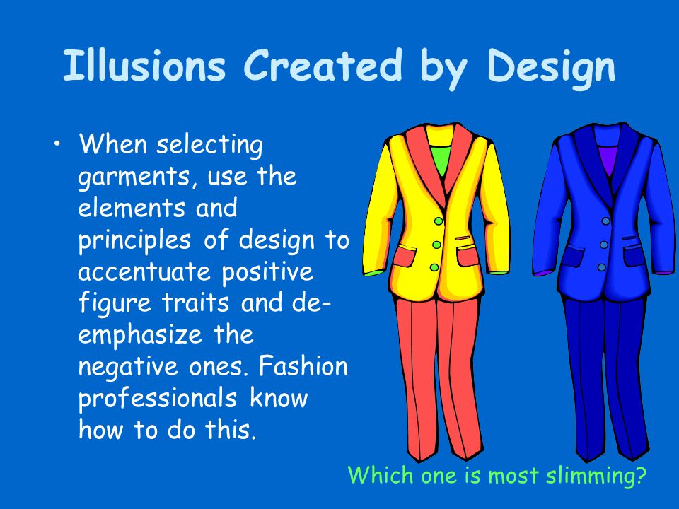 Illusions Created by Design When selecting garments, use the elements and principles of design to accentuate positive figure traits and de- emphasize