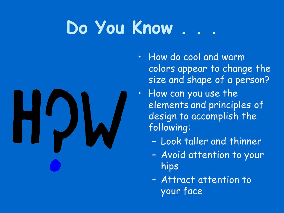 Do You Know... How do cool and warm colors appear to change the size and shape of a person? How can you use the elements and principles of design to a