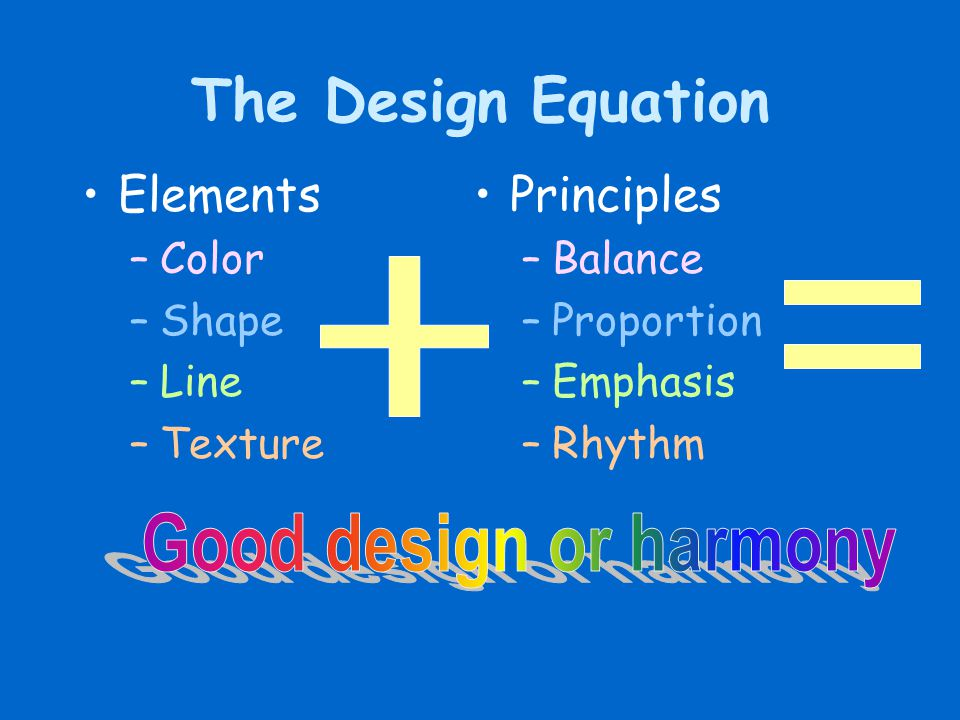 The Design Equation Elements –Color –Shape –Line –Texture Principles –Balance –Proportion –Emphasis –Rhythm