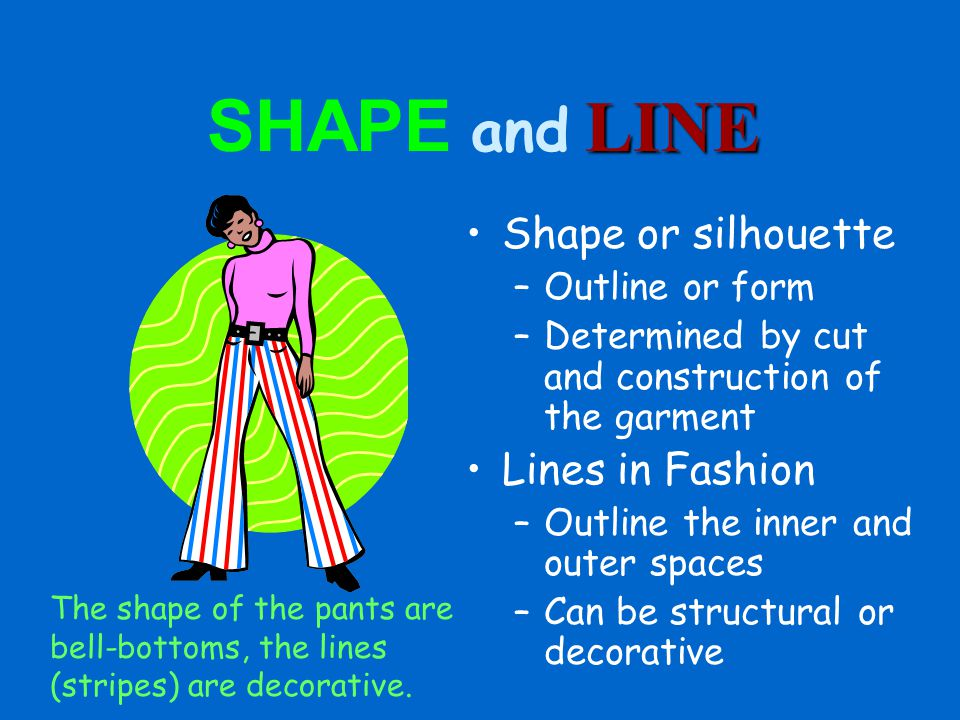 LINE SHAPE and LINE Shape or silhouette –Outline or form –Determined by cut and construction of the garment Lines in Fashion –Outline the inner and outer spaces –Can be structural or decorative The shape of the pants are bell-bottoms, the lines (stripes) are decorative.