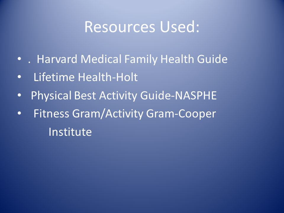 Resources Used:. Harvard Medical Family Health Guide Lifetime Health-Holt Physical Best Activity Guide-NASPHE Fitness Gram/Activity Gram-Cooper Instit