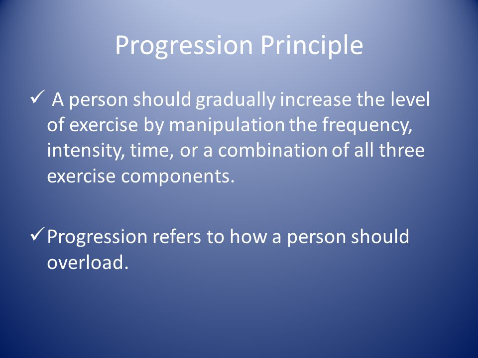 Progression Principle If the overload is applied too soon the body does not have the time to adapt & the benefits may be delayed or an injury may occur.