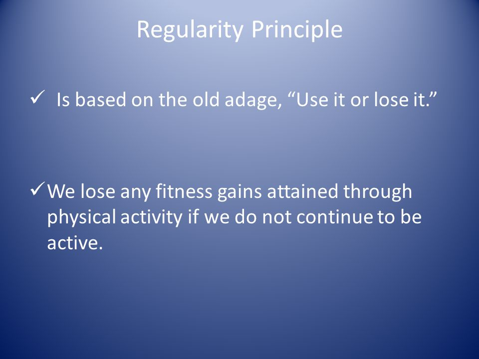 Regularity Principle Recognize that the body needs limited time between bouts of exercise.
