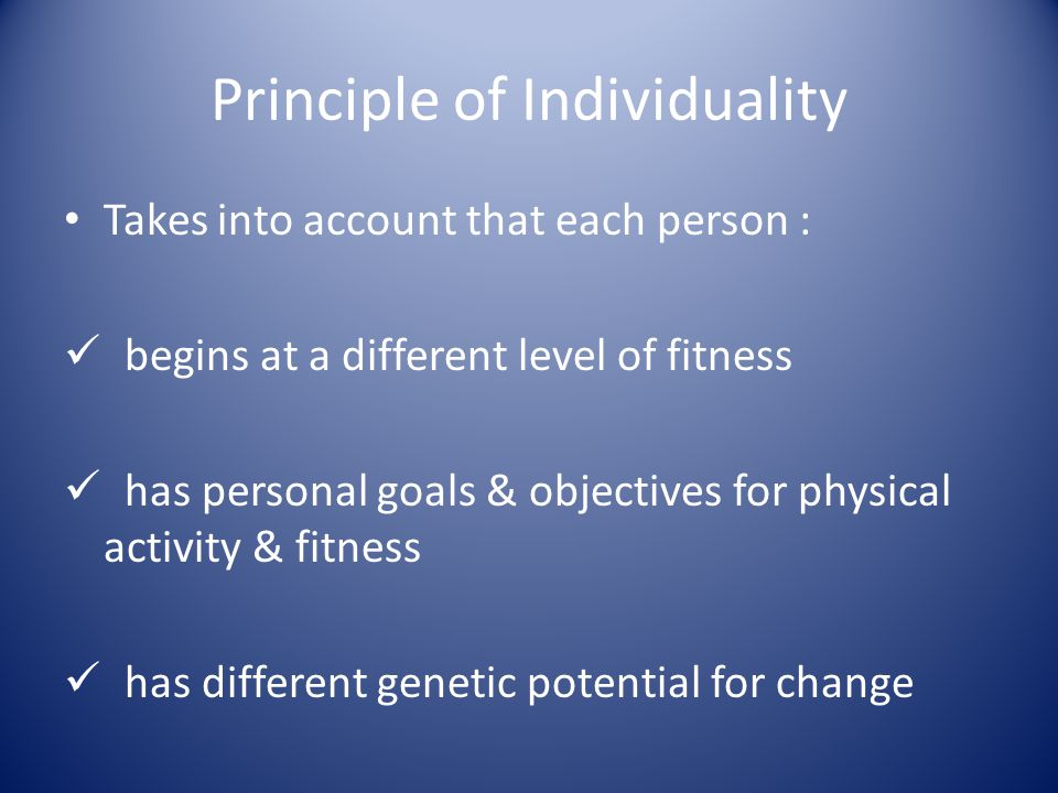 Principle of Individuality Takes into account that each person : begins at a different level of fitness has personal goals & objectives for physical a