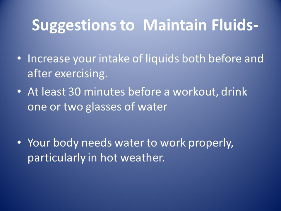 Suggestions to Maintain Fluids- You lose fluid through perspiration and increase breathing Drink another glass or two of water about a half hour after exercising; do not wait until you are thirsty.