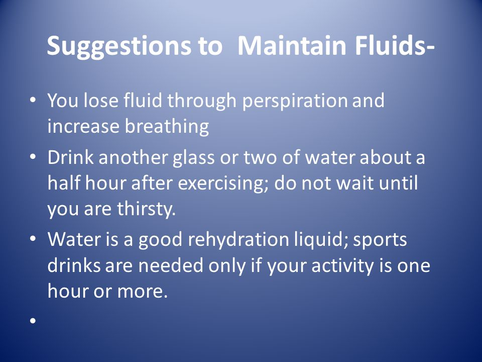 Suggestions to Maintain Fluids- You lose fluid through perspiration and increase breathing Drink another glass or two of water about a half hour after