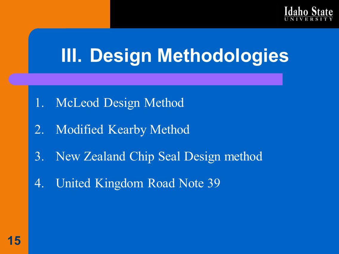 III.Design Methodologies 1.McLeod Design Method 2.Modified Kearby Method 3.New Zealand Chip Seal Design method 4.United Kingdom Road Note 39 15