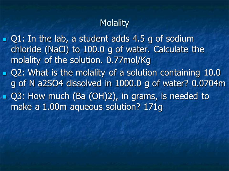 Molality Q1: In the lab, a student adds 4.5 g of sodium chloride (NaCl) to 100.0 g of water. Calculate the molality of the solution. 0.77mol/Kg Q1: In