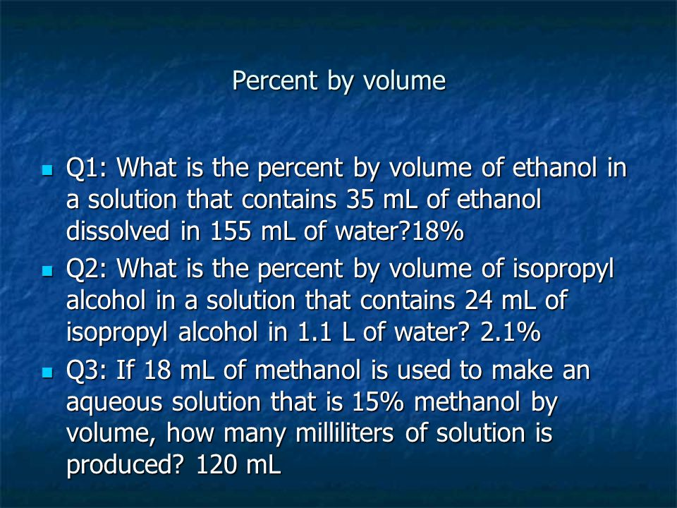 Percent by volume Q1: What is the percent by volume of ethanol in a solution that contains 35 mL of ethanol dissolved in 155 mL of water?18% Q1: What