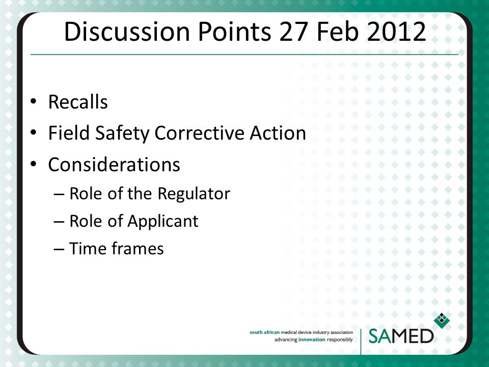 Discussion Points 27 Feb 2012 Recalls Field Safety Corrective Action Considerations – Role of the Regulator – Role of Applicant – Time frames