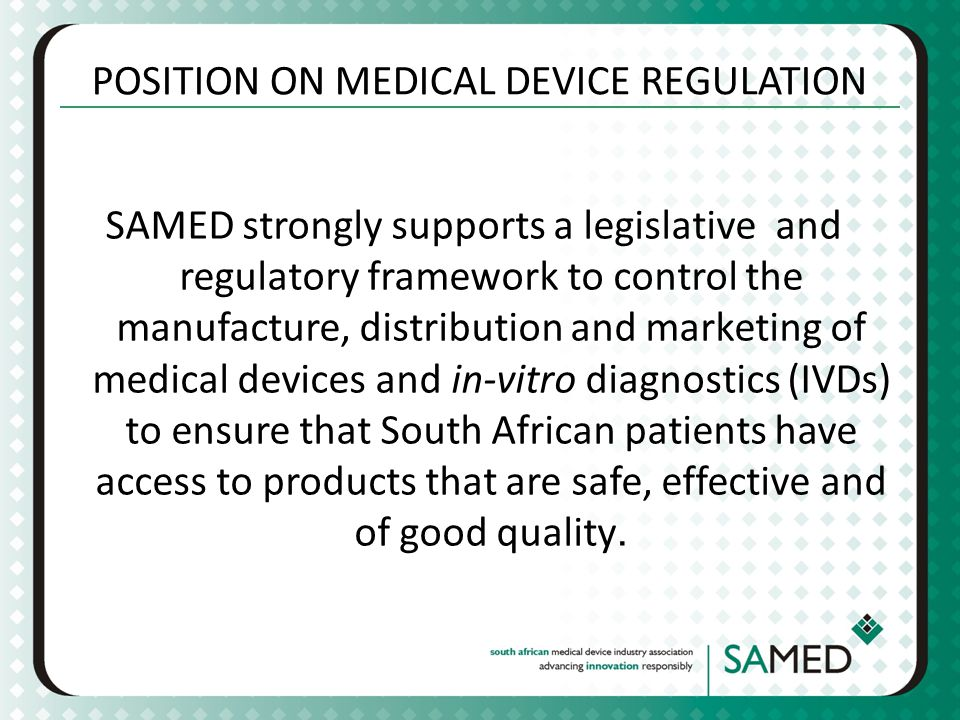 POSITION ON MEDICAL DEVICE REGULATION SAMED strongly supports a legislative and regulatory framework to control the manufacture, distribution and marketing of medical devices and in-vitro diagnostics (IVDs) to ensure that South African patients have access to products that are safe, effective and of good quality.