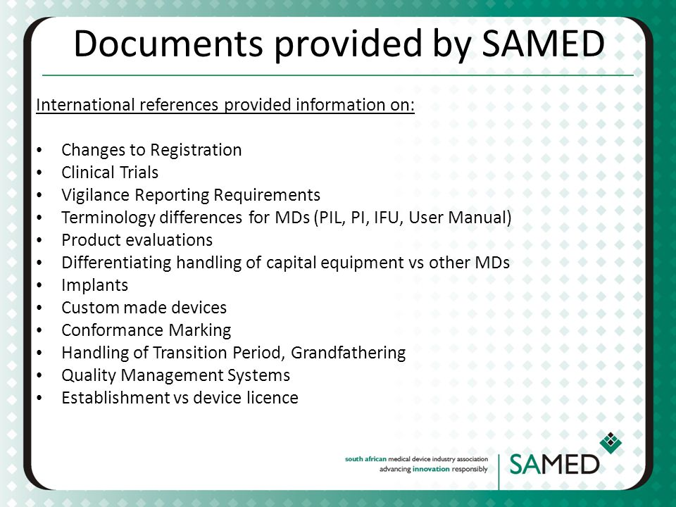 Documents provided by SAMED International references provided information on: Changes to Registration Clinical Trials Vigilance Reporting Requirements Terminology differences for MDs (PIL, PI, IFU, User Manual) Product evaluations Differentiating handling of capital equipment vs other MDs Implants Custom made devices Conformance Marking Handling of Transition Period, Grandfathering Quality Management Systems Establishment vs device licence