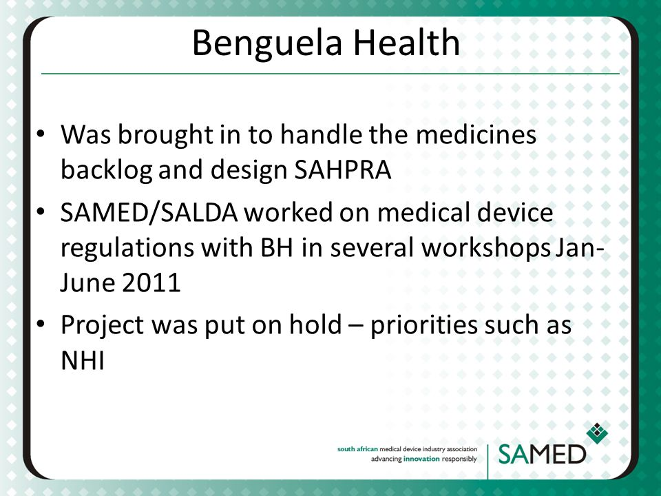 Benguela Health Was brought in to handle the medicines backlog and design SAHPRA SAMED/SALDA worked on medical device regulations with BH in several workshops Jan- June 2011 Project was put on hold – priorities such as NHI