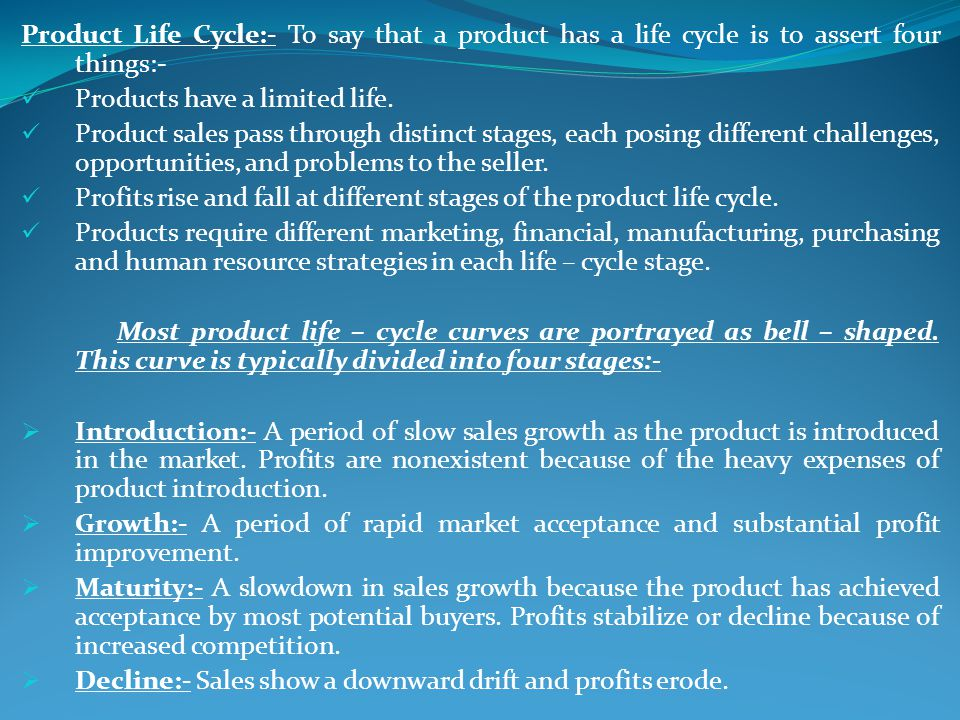 Product Life Cycle:- To say that a product has a life cycle is to assert four things:- Products have a limited life. Product sales pass through distin