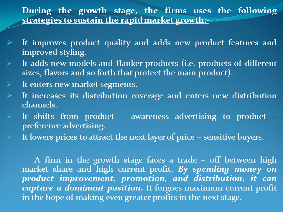 During the growth stage, the firms uses the following strategies to sustain the rapid market growth:- It improves product quality and adds new product