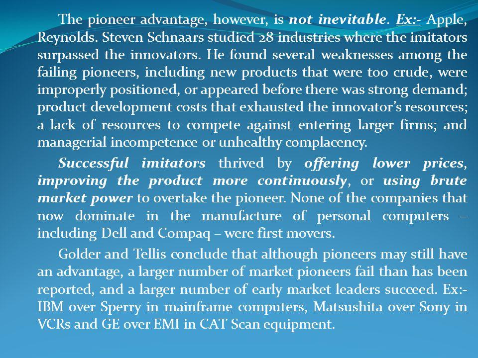 The pioneer advantage, however, is not inevitable. Ex:- Apple, Reynolds. Steven Schnaars studied 28 industries where the imitators surpassed the innov