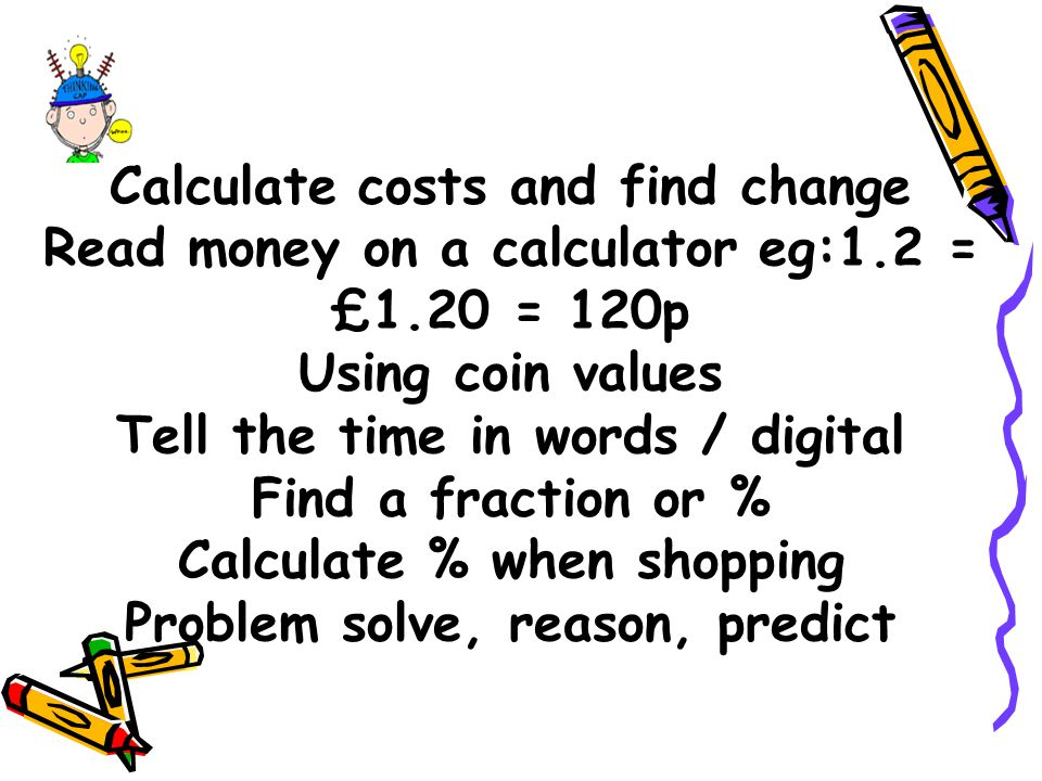 Calculate costs and find change Read money on a calculator eg:1.2 = £1.20 = 120p Using coin values Tell the time in words / digital Find a fraction or