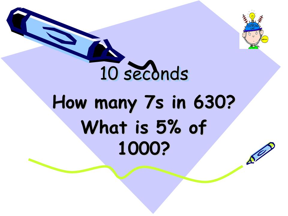 10 seconds How many 7s in 630? What is 5% of 1000?