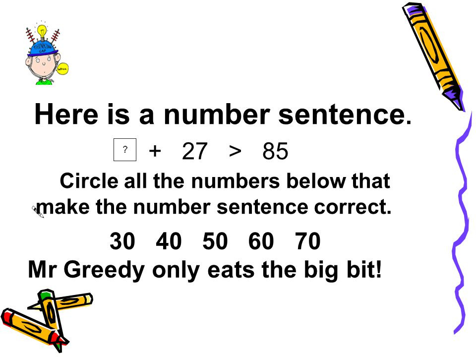 Here is a number sentence. + 27 > 85 Circle all the numbers below that make the number sentence correct. 30 40 50 60 70 Mr Greedy only eats the big bi