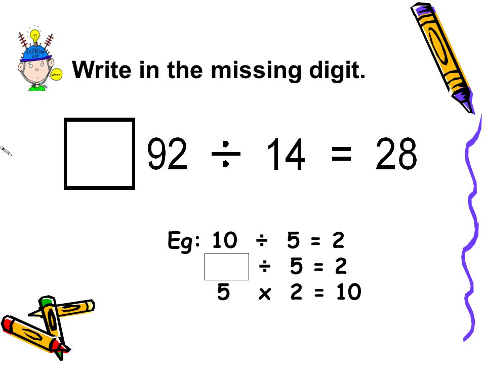 Write in the missing digit. Eg: 10 ÷ 5 = 2 ÷ 5 = 2 5 x 2 = 10