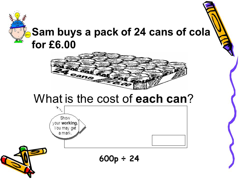 Sam buys a pack of 24 cans of cola for £6.00 What is the cost of each can? 600p ÷ 24