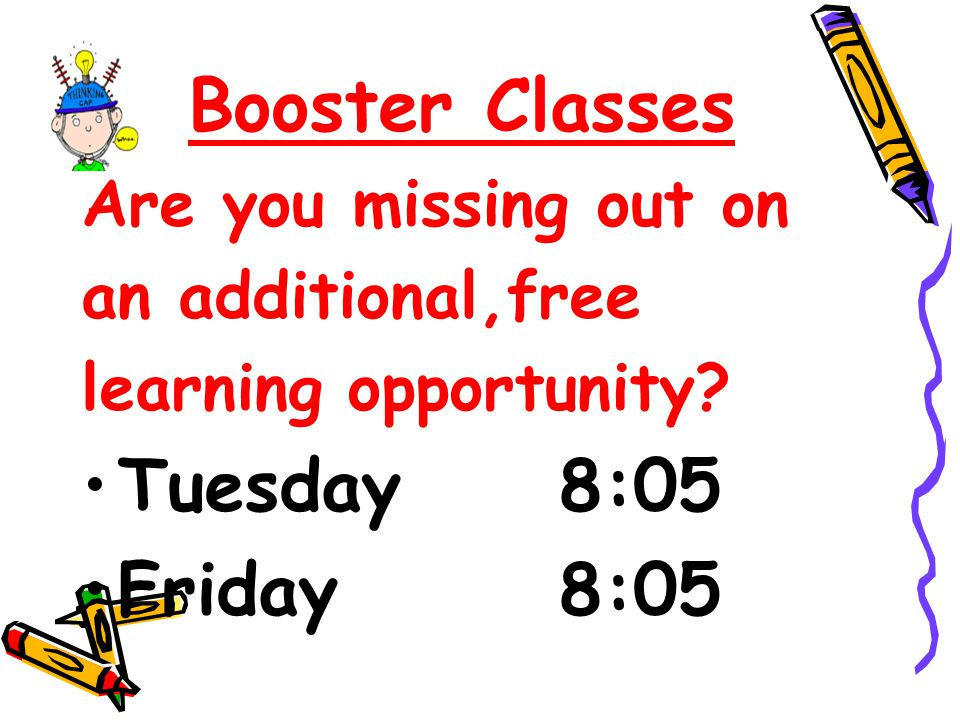 Booster Classes Are you missing out on an additional,free learning opportunity? Tuesday 8:05 Friday 8:05