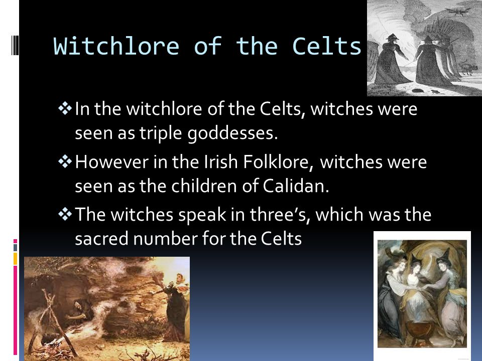 Witchlore of the Celts In the witchlore of the Celts, witches were seen as triple goddesses.