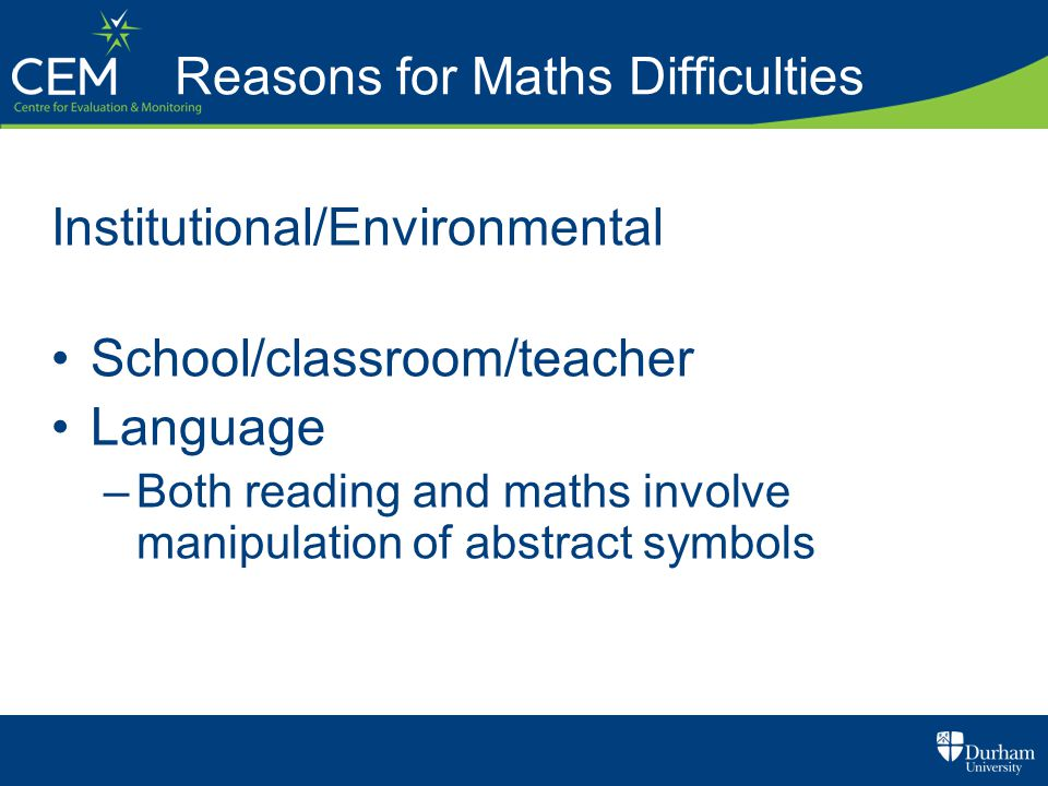 Reasons for Maths Difficulties Institutional/Environmental School/classroom/teacher Language –Both reading and maths involve manipulation of abstract symbols
