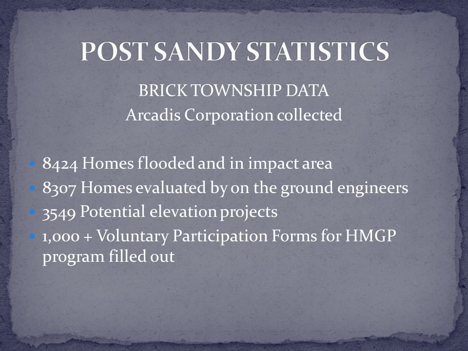 BRICK TOWNSHIP DATA Arcadis Corporation collected 8424 Homes flooded and in impact area 8307 Homes evaluated by on the ground engineers 3549 Potential elevation projects 1,000 + Voluntary Participation Forms for HMGP program filled out