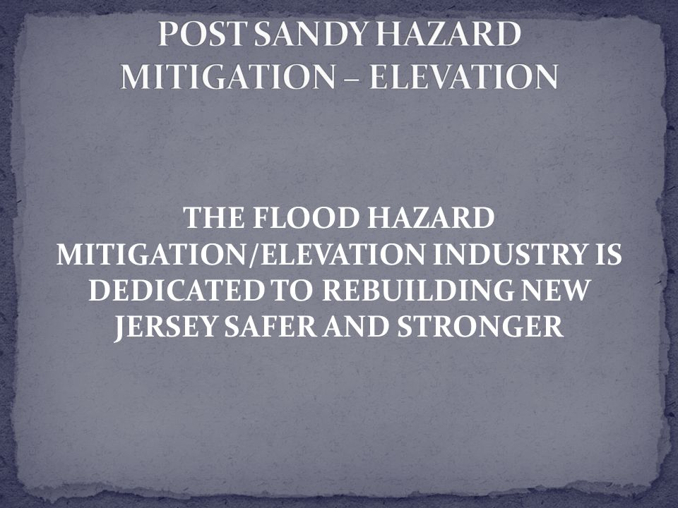 THE FLOOD HAZARD MITIGATION/ELEVATION INDUSTRY IS DEDICATED TO REBUILDING NEW JERSEY SAFER AND STRONGER