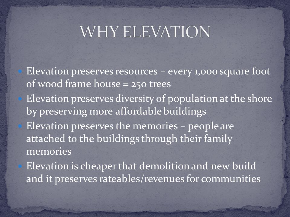 Elevation preserves resources – every 1,000 square foot of wood frame house = 250 trees Elevation preserves diversity of population at the shore by preserving more affordable buildings Elevation preserves the memories – people are attached to the buildings through their family memories Elevation is cheaper that demolition and new build and it preserves rateables/revenues for communities