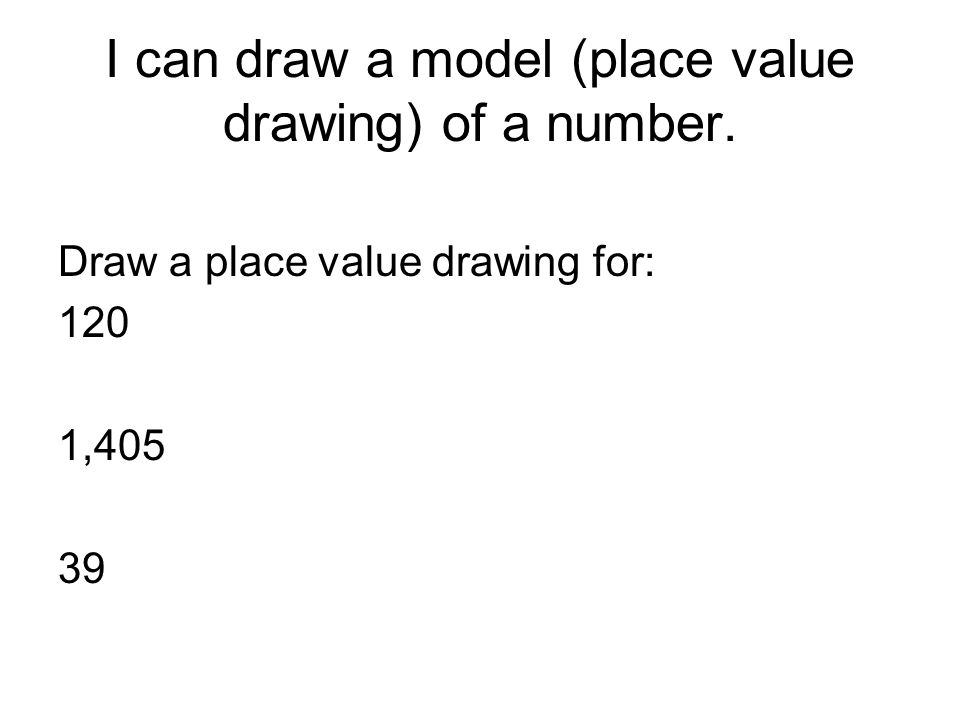 I can draw a model (place value drawing) of a number. Draw a place value drawing for: 120 1,405 39