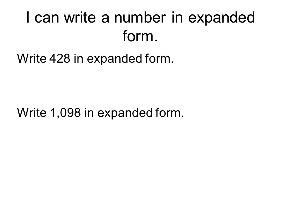 I can write a number in expanded form. Write 428 in expanded form. Write 1,098 in expanded form.